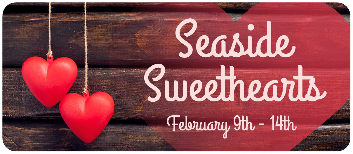 Seaside Sweethearts. February 10th through the 14th.